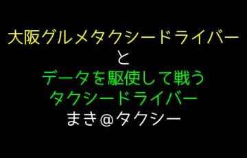 大阪グルメタクシードライバーとデータを駆使して戦うタクシードライバーまき@タクシーの件